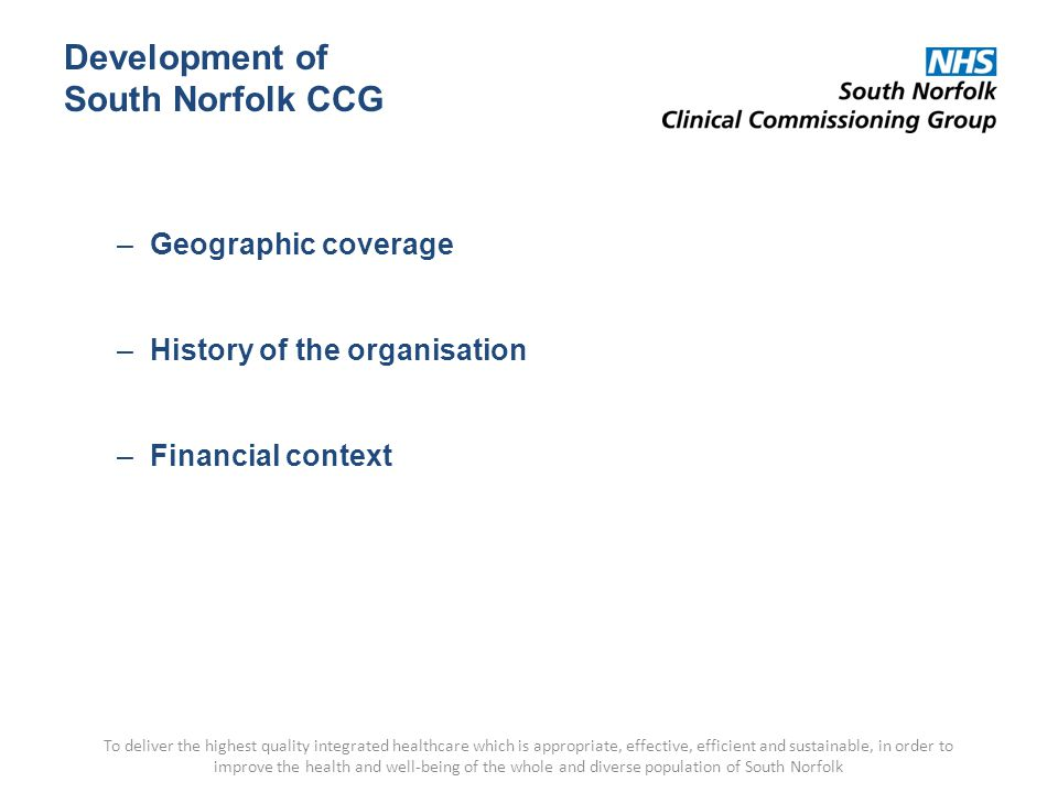Development of South Norfolk CCG –Geographic coverage –History of the organisation –Financial context To deliver the highest quality integrated healthcare which is appropriate, effective, efficient and sustainable, in order to improve the health and well-being of the whole and diverse population of South Norfolk