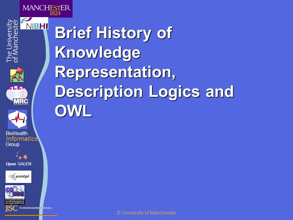 Brief History of Knowledge Representation, Description Logics and OWL OpenGALEN BioHealth Informatics Group © University of Manchester