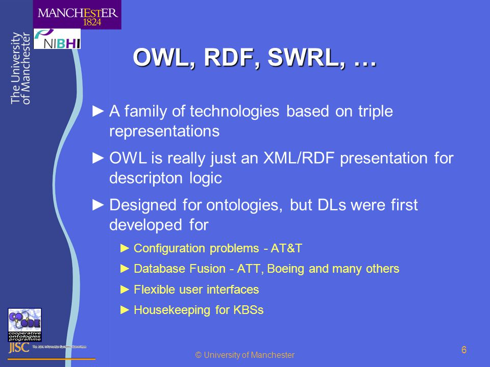 © University of Manchester 6 OWL, RDF, SWRL, … ►A family of technologies based on triple representations ►OWL is really just an XML/RDF presentation for descripton logic ►Designed for ontologies, but DLs were first developed for ►Configuration problems - AT&T ►Database Fusion - ATT, Boeing and many others ►Flexible user interfaces ►Housekeeping for KBSs