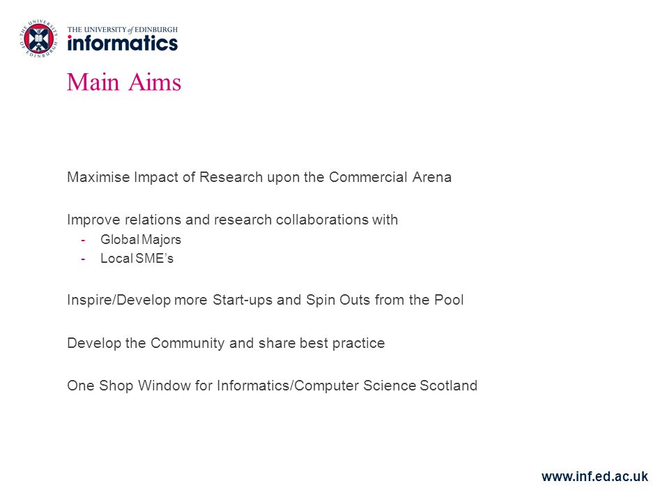www.inf.ed.ac.uk Main Aims Maximise Impact of Research upon the Commercial Arena Improve relations and research collaborations with -Global Majors -Local SME's Inspire/Develop more Start-ups and Spin Outs from the Pool Develop the Community and share best practice One Shop Window for Informatics/Computer Science Scotland