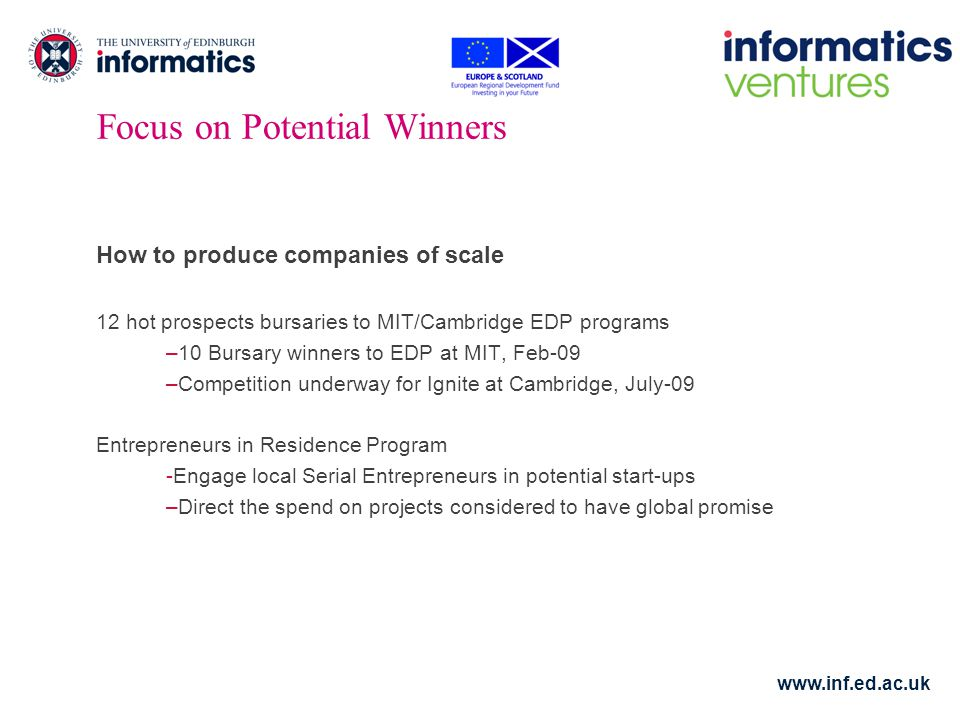 www.inf.ed.ac.uk Focus on Potential Winners How to produce companies of scale 12 hot prospects bursaries to MIT/Cambridge EDP programs –10 Bursary winners to EDP at MIT, Feb-09 –Competition underway for Ignite at Cambridge, July-09 Entrepreneurs in Residence Program -Engage local Serial Entrepreneurs in potential start-ups –Direct the spend on projects considered to have global promise