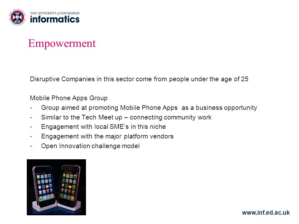 www.inf.ed.ac.uk Empowerment Disruptive Companies in this sector come from people under the age of 25 Mobile Phone Apps Group -Group aimed at promoting Mobile Phone Apps as a business opportunity -Similar to the Tech Meet up – connecting community work -Engagement with local SME's in this niche -Engagement with the major platform vendors -Open Innovation challenge model
