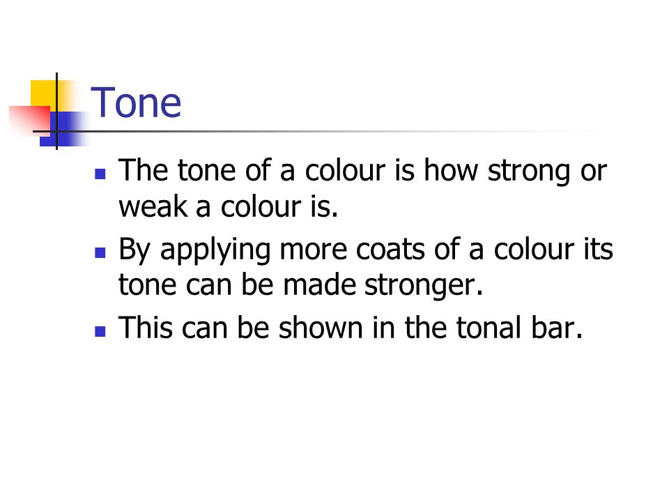 Tone The tone of a colour is how strong or weak a colour is.