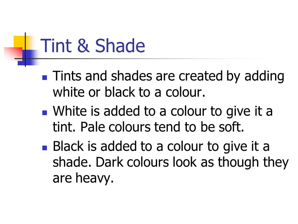 Tint & Shade Tints and shades are created by adding white or black to a colour.