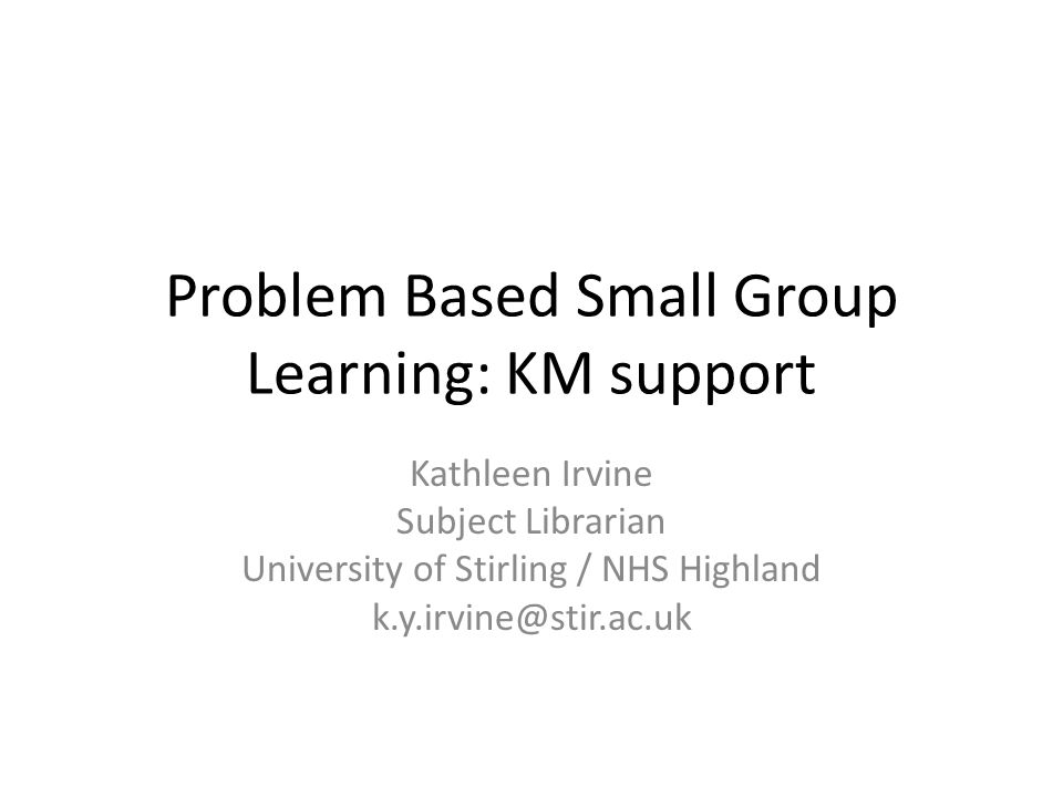 Problem Based Small Group Learning: KM support Kathleen Irvine Subject Librarian University of Stirling / NHS Highland k.y.irvine@stir.ac.uk