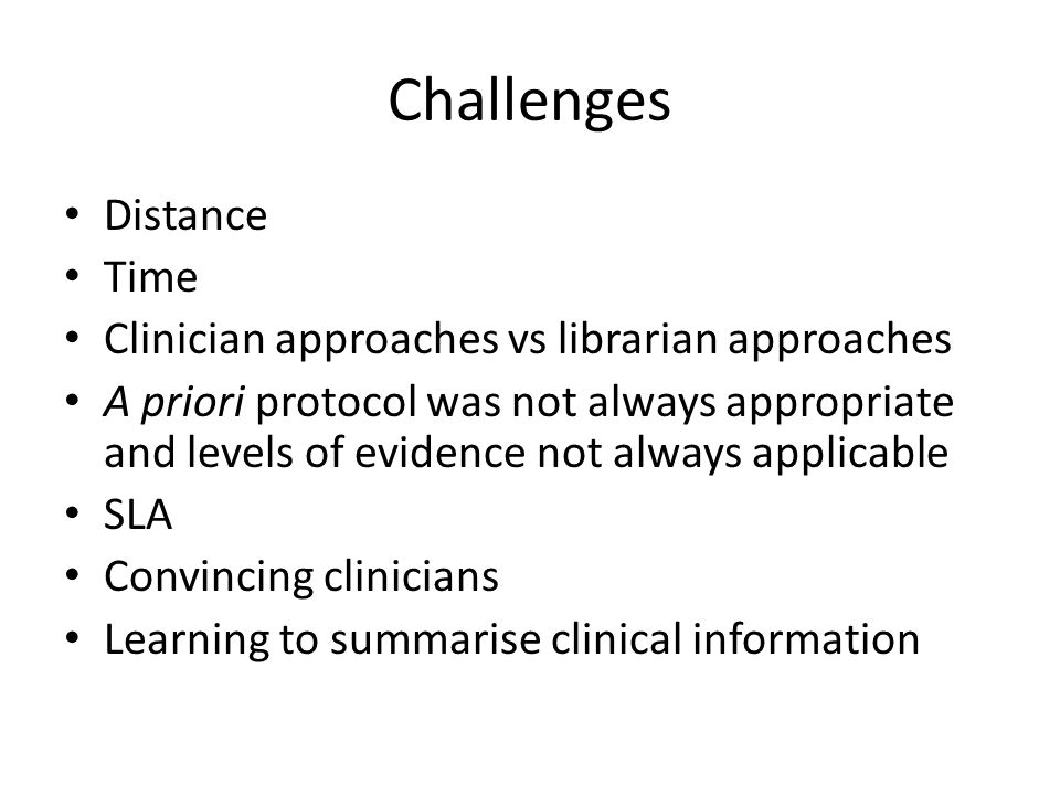 Challenges Distance Time Clinician approaches vs librarian approaches A priori protocol was not always appropriate and levels of evidence not always applicable SLA Convincing clinicians Learning to summarise clinical information