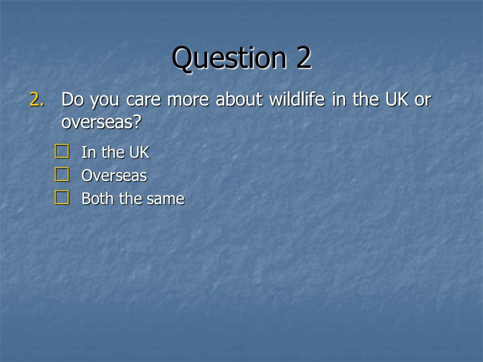 Question 2 2.Do you care more about wildlife in the UK or overseas.