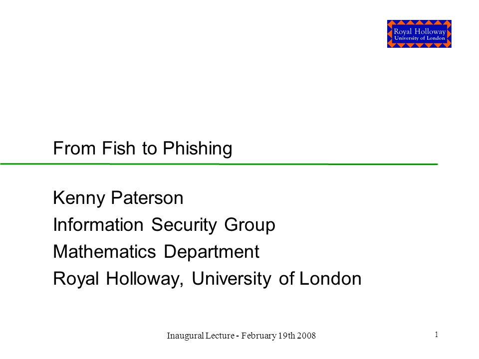 Inaugural Lecture - February 19th 2008 1 From Fish to Phishing Kenny Paterson Information Security Group Mathematics Department Royal Holloway, University of London