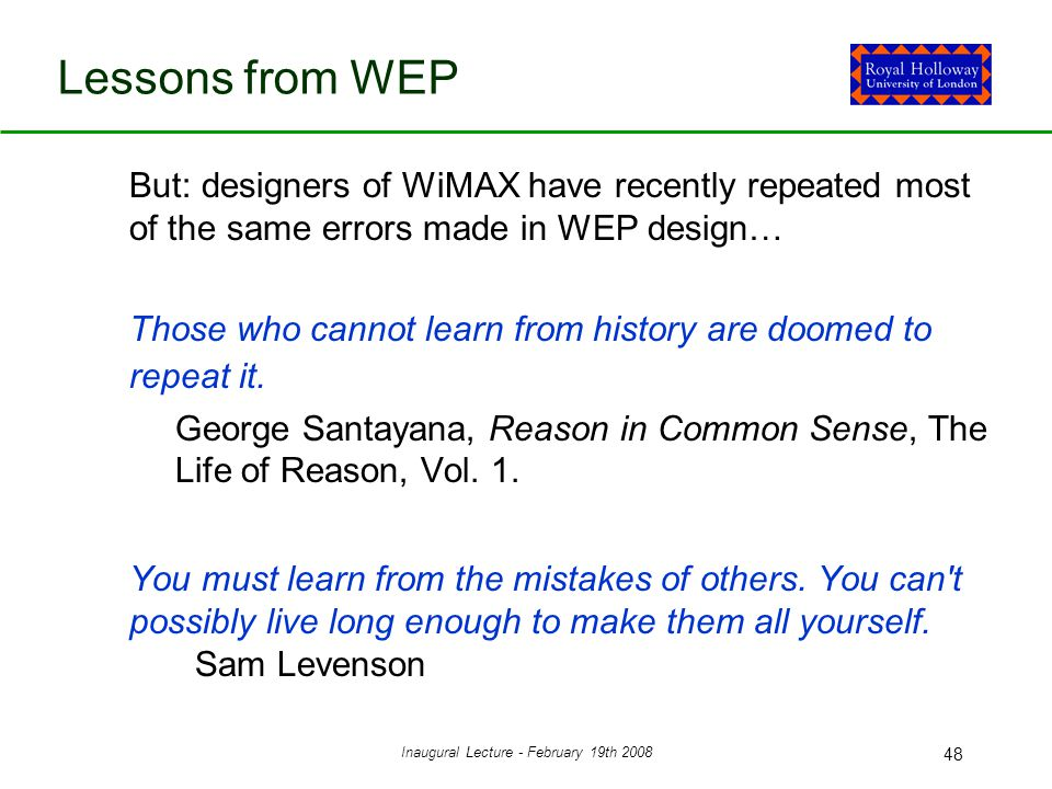 Inaugural Lecture - February 19th 2008 48 Lessons from WEP But: designers of WiMAX have recently repeated most of the same errors made in WEP design… Those who cannot learn from history are doomed to repeat it.