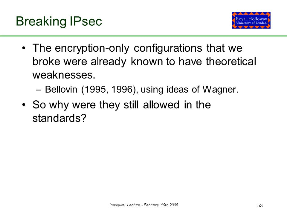 Inaugural Lecture - February 19th 2008 53 Breaking IPsec The encryption-only configurations that we broke were already known to have theoretical weaknesses.