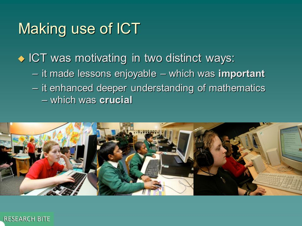 Making use of ICT  ICT was motivating in two distinct ways: –it made lessons enjoyable – which was important –it enhanced deeper understanding of mathematics – which was crucial