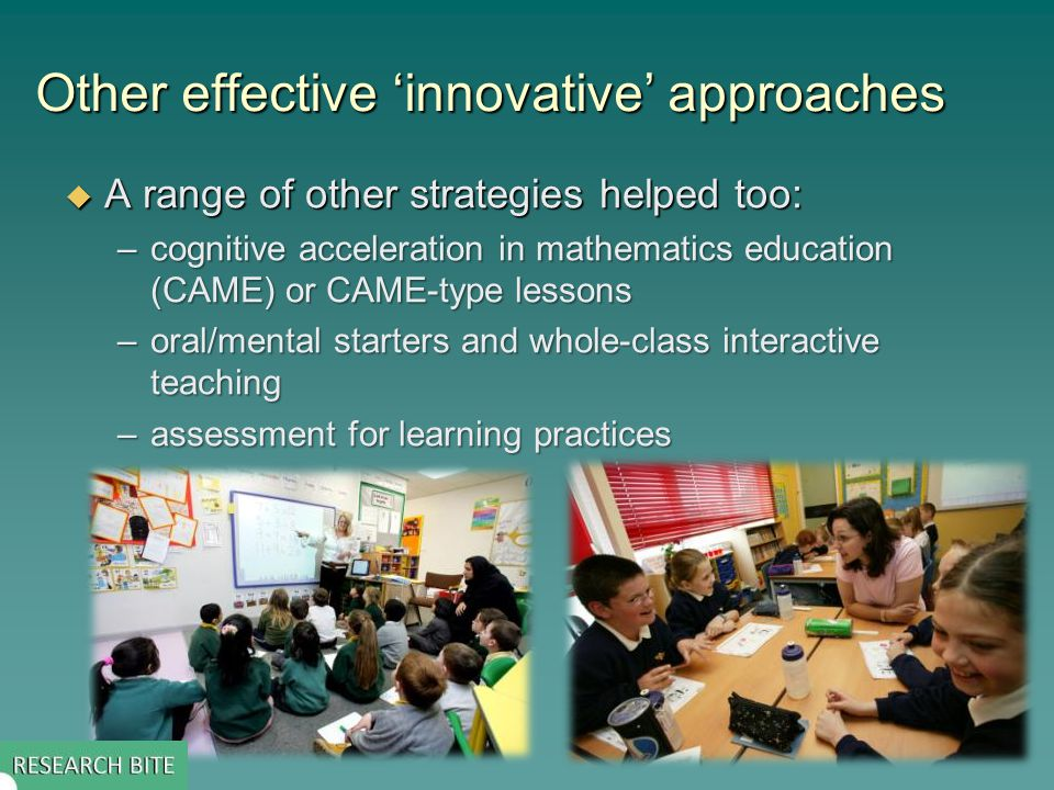 Other effective 'innovative' approaches  A range of other strategies helped too: –cognitive acceleration in mathematics education (CAME) or CAME-type lessons –oral/mental starters and whole-class interactive teaching –assessment for learning practices
