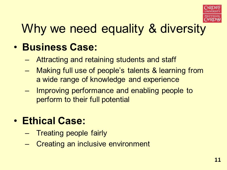 Why we need equality & diversity Business Case: – Attracting and retaining students and staff – Making full use of people's talents & learning from a wide range of knowledge and experience – Improving performance and enabling people to perform to their full potential Ethical Case: – Treating people fairly – Creating an inclusive environment 11