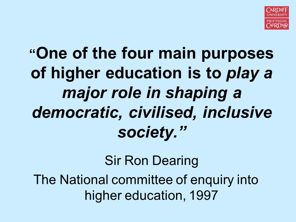 One of the four main purposes of higher education is to play a major role in shaping a democratic, civilised, inclusive society. Sir Ron Dearing The National committee of enquiry into higher education, 1997