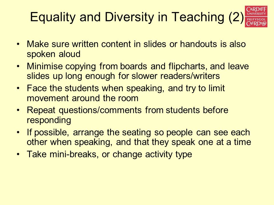 Equality and Diversity in Teaching (2) Make sure written content in slides or handouts is also spoken aloud Minimise copying from boards and flipcharts, and leave slides up long enough for slower readers/writers Face the students when speaking, and try to limit movement around the room Repeat questions/comments from students before responding If possible, arrange the seating so people can see each other when speaking, and that they speak one at a time Take mini-breaks, or change activity type