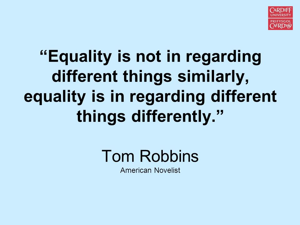 Equality is not in regarding different things similarly, equality is in regarding different things differently. Tom Robbins American Novelist