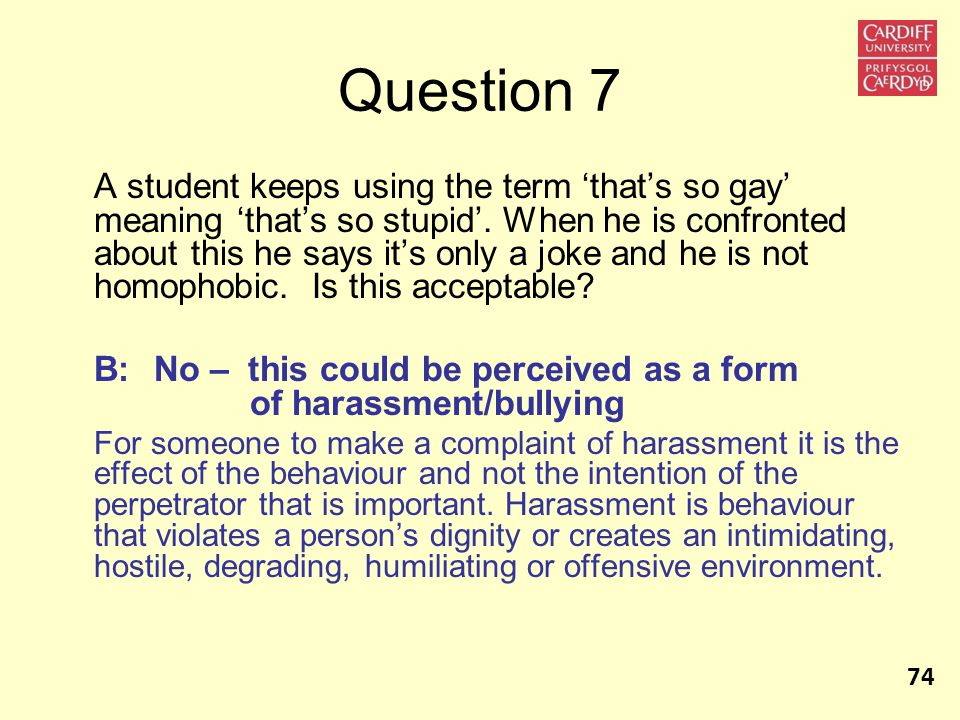 Question 7 A student keeps using the term 'that's so gay' meaning 'that's so stupid'.