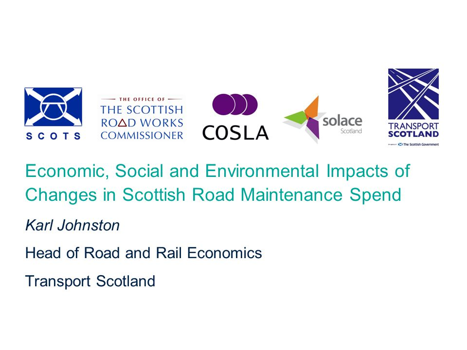 National Roads Maintenance Review Economic, Social and Environmental Impacts of Changes in Scottish Road Maintenance Spend Karl Johnston Head of Road and Rail Economics Transport Scotland