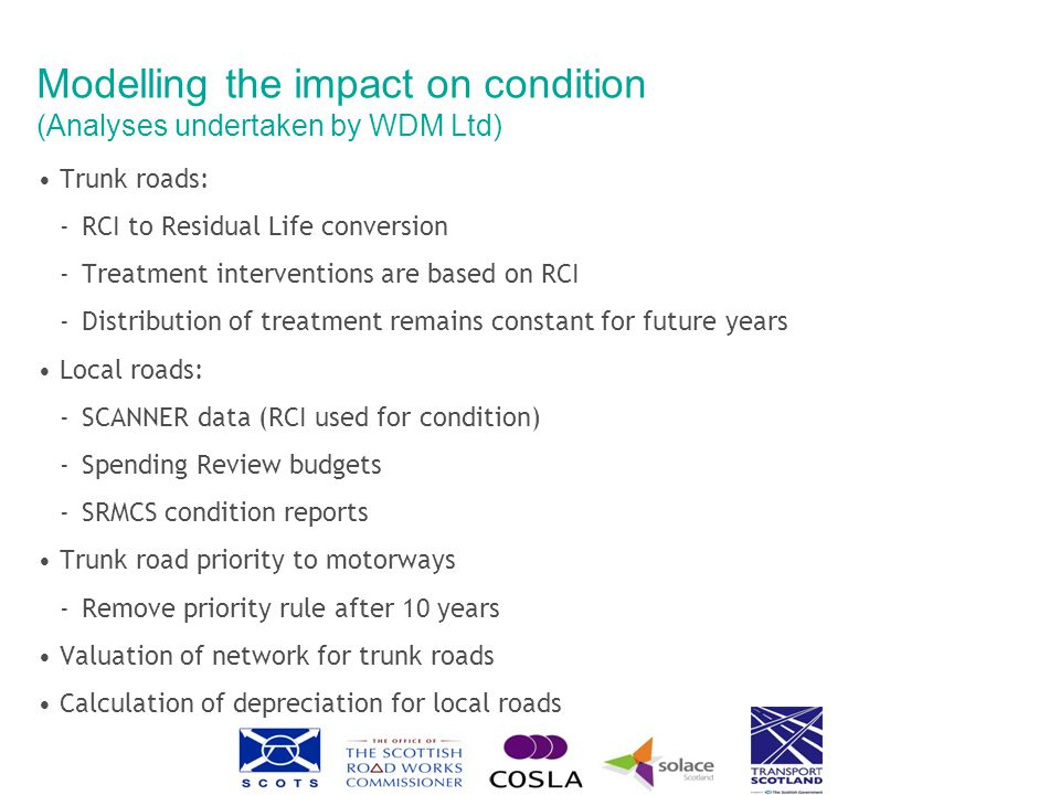 Modelling the impact on condition (Analyses undertaken by WDM Ltd) Trunk roads: ‐RCI to Residual Life conversion ‐Treatment interventions are based on RCI ‐Distribution of treatment remains constant for future years Local roads: ‐SCANNER data (RCI used for condition) ‐Spending Review budgets ‐SRMCS condition reports Trunk road priority to motorways ‐Remove priority rule after 10 years Valuation of network for trunk roads Calculation of depreciation for local roads