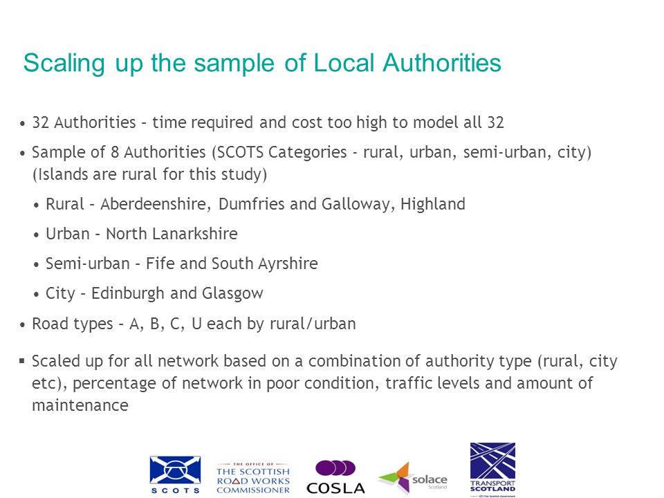 Scaling up the sample of Local Authorities 32 Authorities – time required and cost too high to model all 32 Sample of 8 Authorities (SCOTS Categories - rural, urban, semi-urban, city) (Islands are rural for this study) Rural – Aberdeenshire, Dumfries and Galloway, Highland Urban – North Lanarkshire Semi-urban – Fife and South Ayrshire City – Edinburgh and Glasgow Road types – A, B, C, U each by rural/urban  Scaled up for all network based on a combination of authority type (rural, city etc), percentage of network in poor condition, traffic levels and amount of maintenance