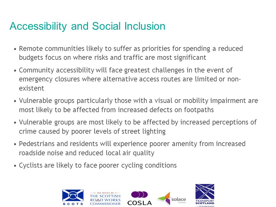 Accessibility and Social Inclusion Remote communities likely to suffer as priorities for spending a reduced budgets focus on where risks and traffic are most significant Community accessibility will face greatest challenges in the event of emergency closures where alternative access routes are limited or non- existent Vulnerable groups particularly those with a visual or mobility impairment are most likely to be affected from increased defects on footpaths Vulnerable groups are most likely to be affected by increased perceptions of crime caused by poorer levels of street lighting Pedestrians and residents will experience poorer amenity from increased roadside noise and reduced local air quality Cyclists are likely to face poorer cycling conditions