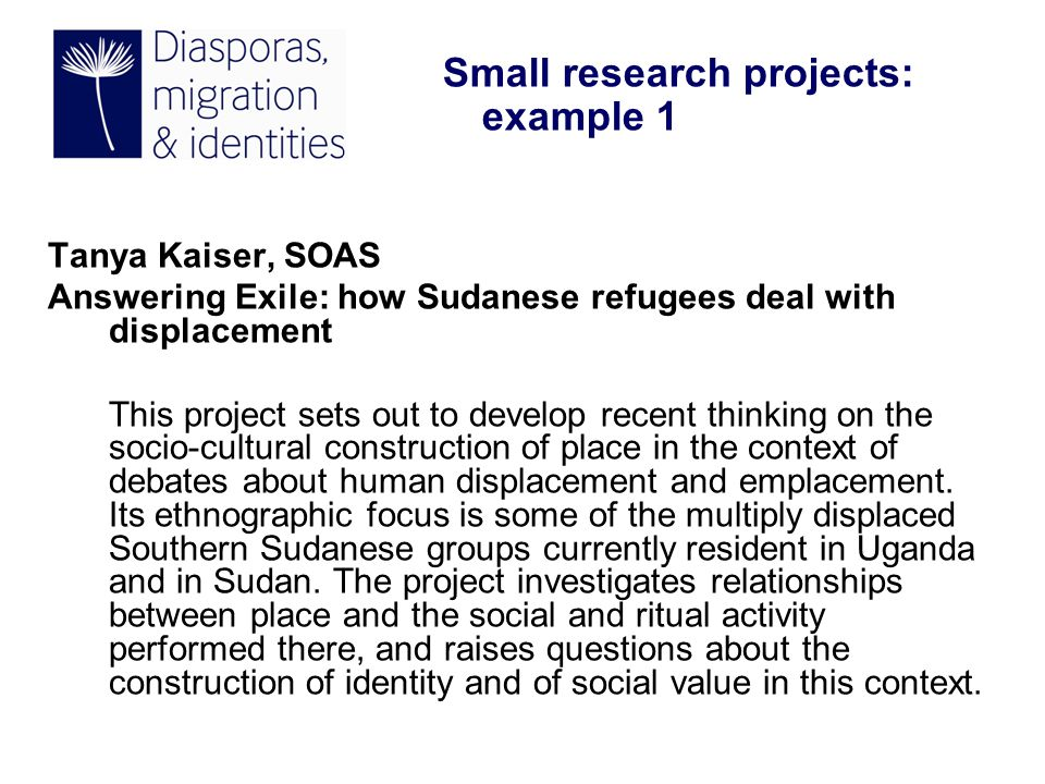 Tanya Kaiser, SOAS Answering Exile: how Sudanese refugees deal with displacement This project sets out to develop recent thinking on the socio-cultural construction of place in the context of debates about human displacement and emplacement.