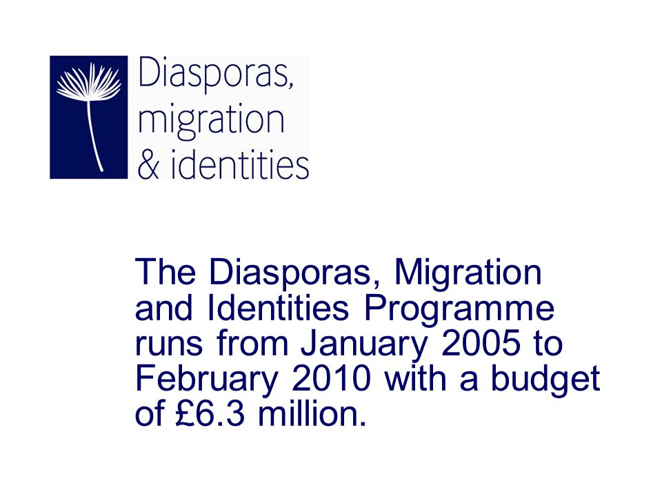 The Diasporas, Migration and Identities Programme runs from January 2005 to February 2010 with a budget of £6.3 million.
