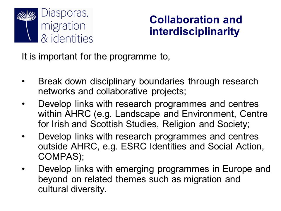 It is important for the programme to, Break down disciplinary boundaries through research networks and collaborative projects; Develop links with research programmes and centres within AHRC (e.g.