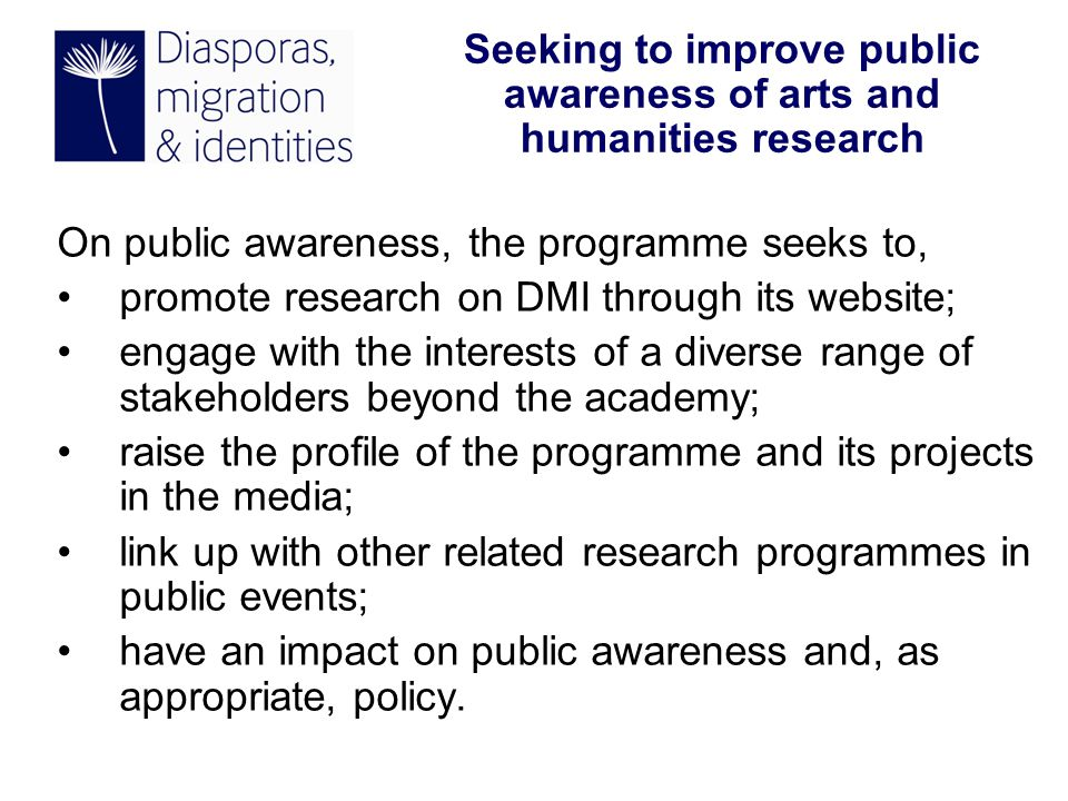 On public awareness, the programme seeks to, promote research on DMI through its website; engage with the interests of a diverse range of stakeholders beyond the academy; raise the profile of the programme and its projects in the media; link up with other related research programmes in public events; have an impact on public awareness and, as appropriate, policy.