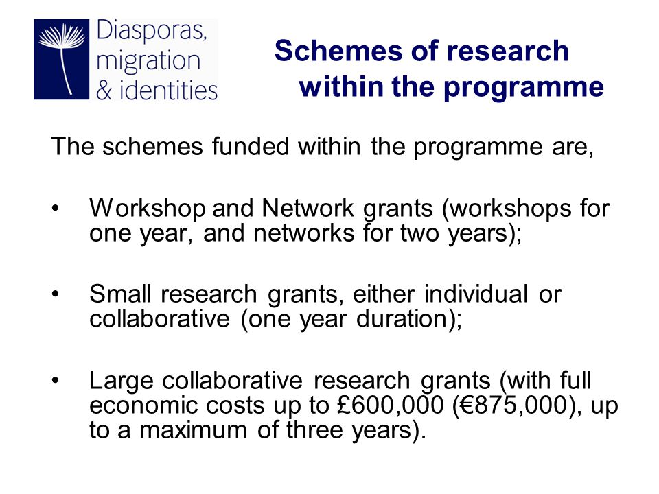 The schemes funded within the programme are, Workshop and Network grants (workshops for one year, and networks for two years); Small research grants, either individual or collaborative (one year duration); Large collaborative research grants (with full economic costs up to £600,000 (€875,000), up to a maximum of three years).
