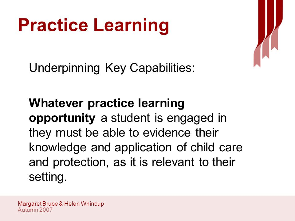 Autumn 2007 Margaret Bruce & Helen Whincup Practice Learning Underpinning Key Capabilities: Whatever practice learning opportunity a student is engaged in they must be able to evidence their knowledge and application of child care and protection, as it is relevant to their setting.