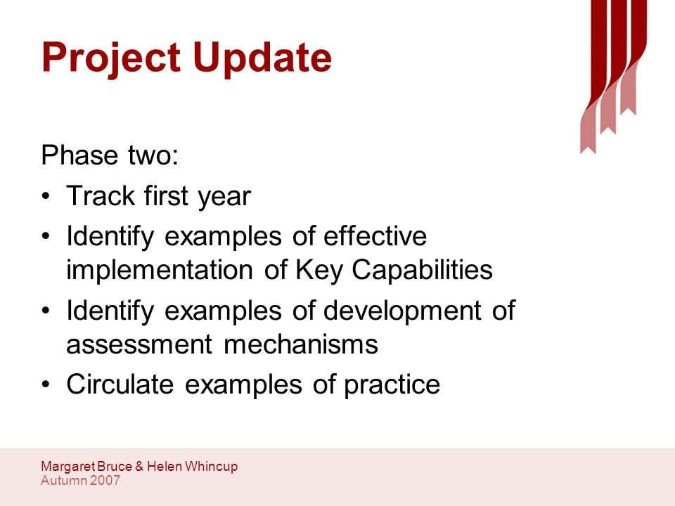 Autumn 2007 Margaret Bruce & Helen Whincup Project Update Phase two: Track first year Identify examples of effective implementation of Key Capabilities Identify examples of development of assessment mechanisms Circulate examples of practice