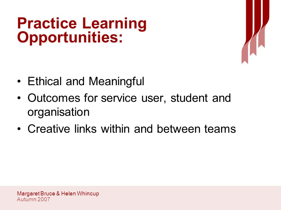 Autumn 2007 Margaret Bruce & Helen Whincup Practice Learning Opportunities: Ethical and Meaningful Outcomes for service user, student and organisation Creative links within and between teams