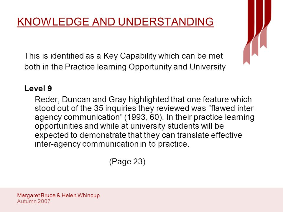 Autumn 2007 Margaret Bruce & Helen Whincup KNOWLEDGE AND UNDERSTANDING This is identified as a Key Capability which can be met both in the Practice learning Opportunity and University Level 9 Reder, Duncan and Gray highlighted that one feature which stood out of the 35 inquiries they reviewed was flawed inter- agency communication (1993, 60).