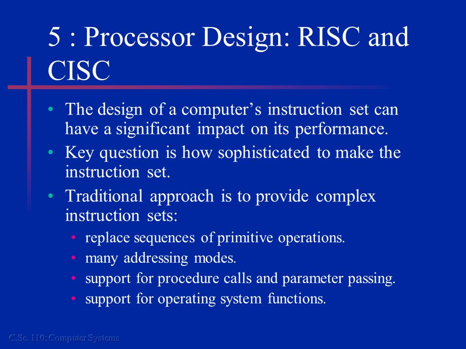 5 : Processor Design: RISC and CISC The design of a computer's instruction set can have a significant impact on its performance.