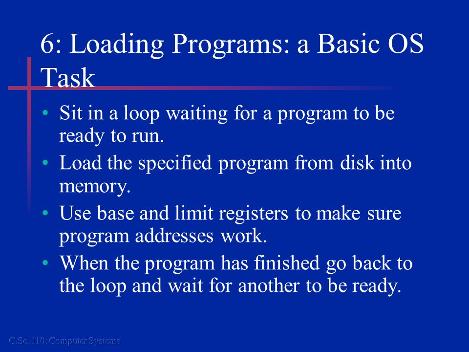 6: Loading Programs: a Basic OS Task Sit in a loop waiting for a program to be ready to run.