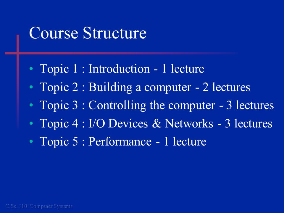 Course Structure Topic 1 : Introduction - 1 lecture Topic 2 : Building a computer - 2 lectures Topic 3 : Controlling the computer - 3 lectures Topic 4 : I/O Devices & Networks - 3 lectures Topic 5 : Performance - 1 lecture