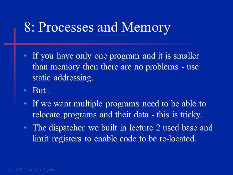 8: Processes and Memory If you have only one program and it is smaller than memory then there are no problems - use static addressing.