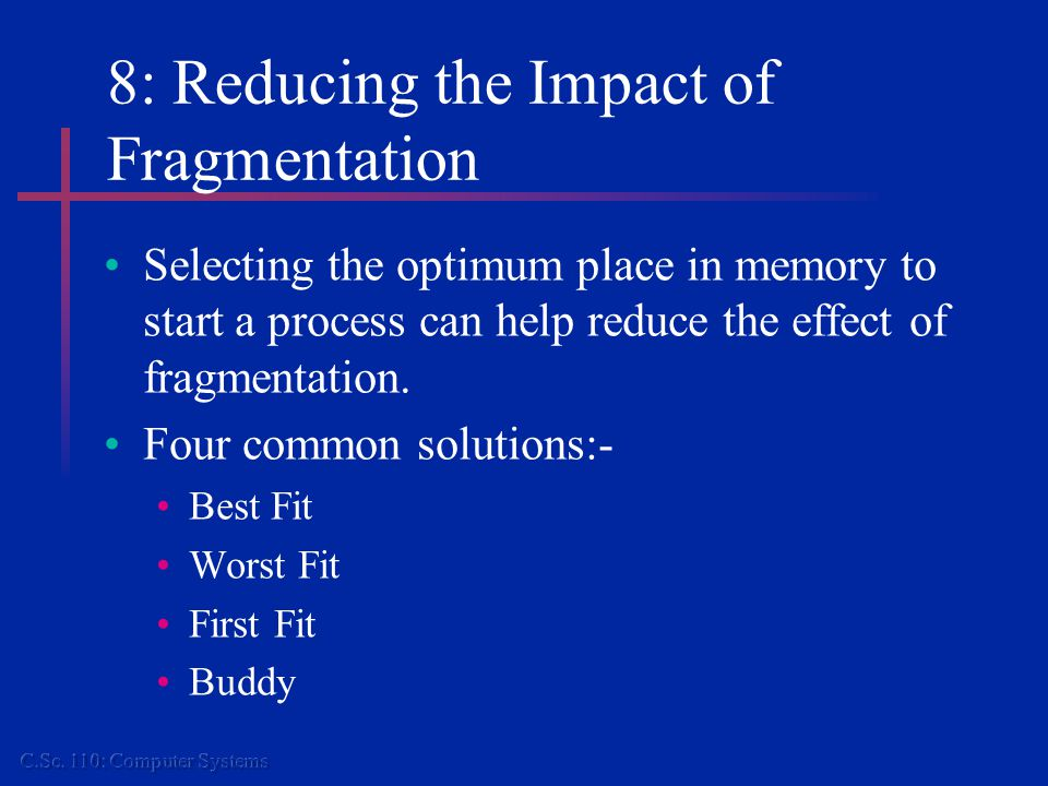 8: Reducing the Impact of Fragmentation Selecting the optimum place in memory to start a process can help reduce the effect of fragmentation.