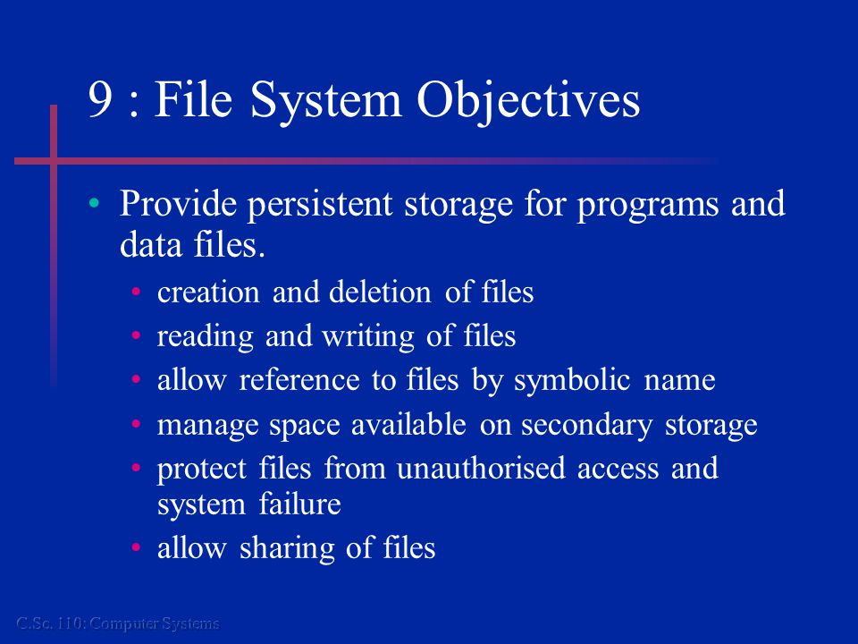 9 : File System Objectives Provide persistent storage for programs and data files.
