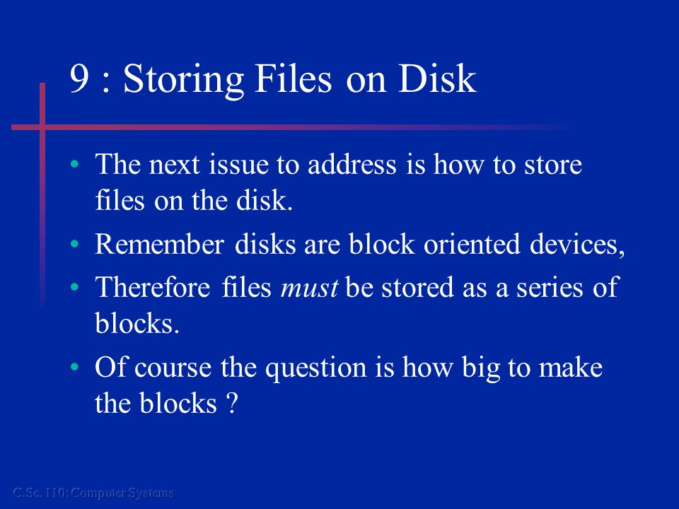 9 : Storing Files on Disk The next issue to address is how to store files on the disk.