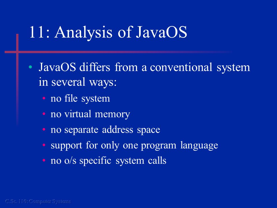 11: Analysis of JavaOS JavaOS differs from a conventional system in several ways: no file system no virtual memory no separate address space support for only one program language no o/s specific system calls