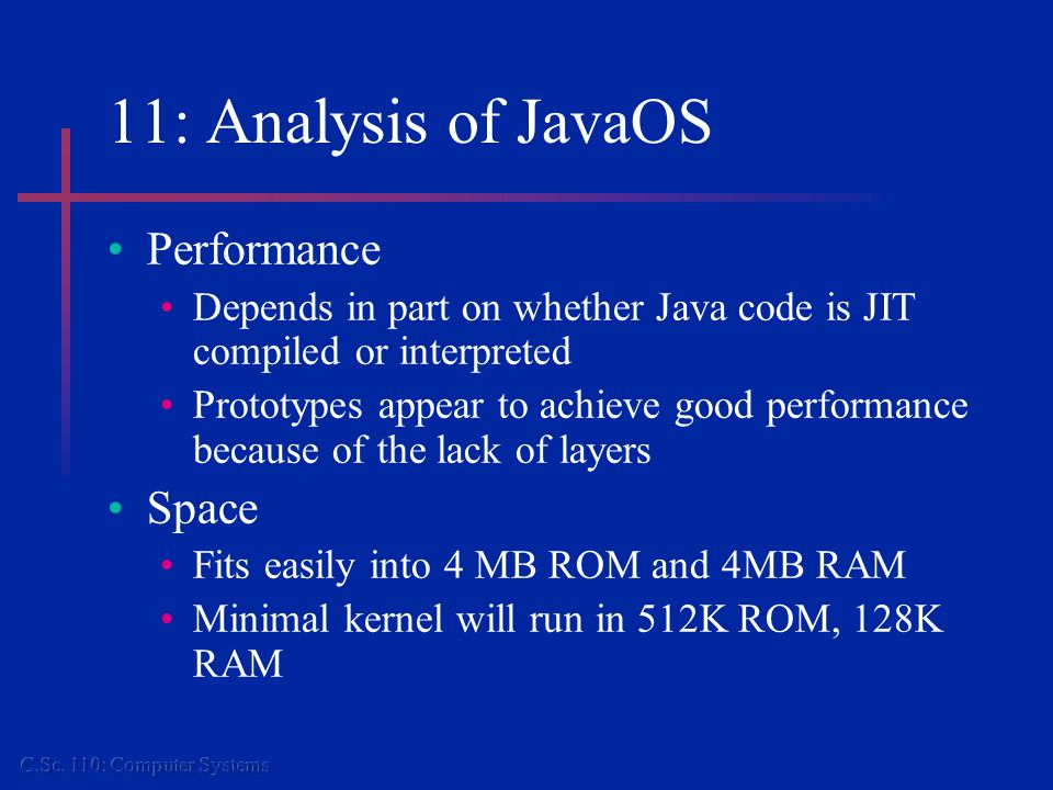 11: Analysis of JavaOS Performance Depends in part on whether Java code is JIT compiled or interpreted Prototypes appear to achieve good performance because of the lack of layers Space Fits easily into 4 MB ROM and 4MB RAM Minimal kernel will run in 512K ROM, 128K RAM