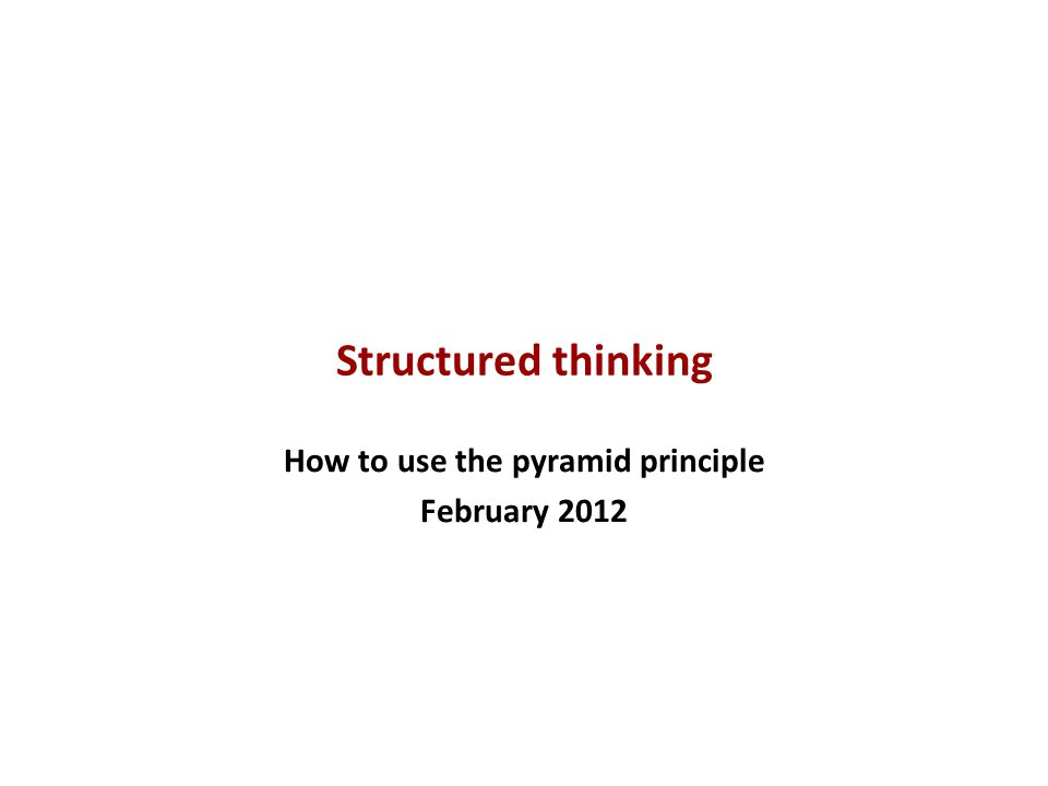 Structured thinking How to use the pyramid principle February 2012