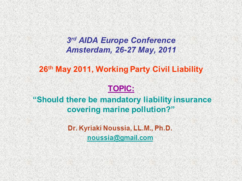 3 rd AIDA Europe Conference Amsterdam, 26-27 May, 2011 26 th May 2011, Working Party Civil Liability TOPIC: Should there be mandatory liability insurance covering marine pollution Dr.