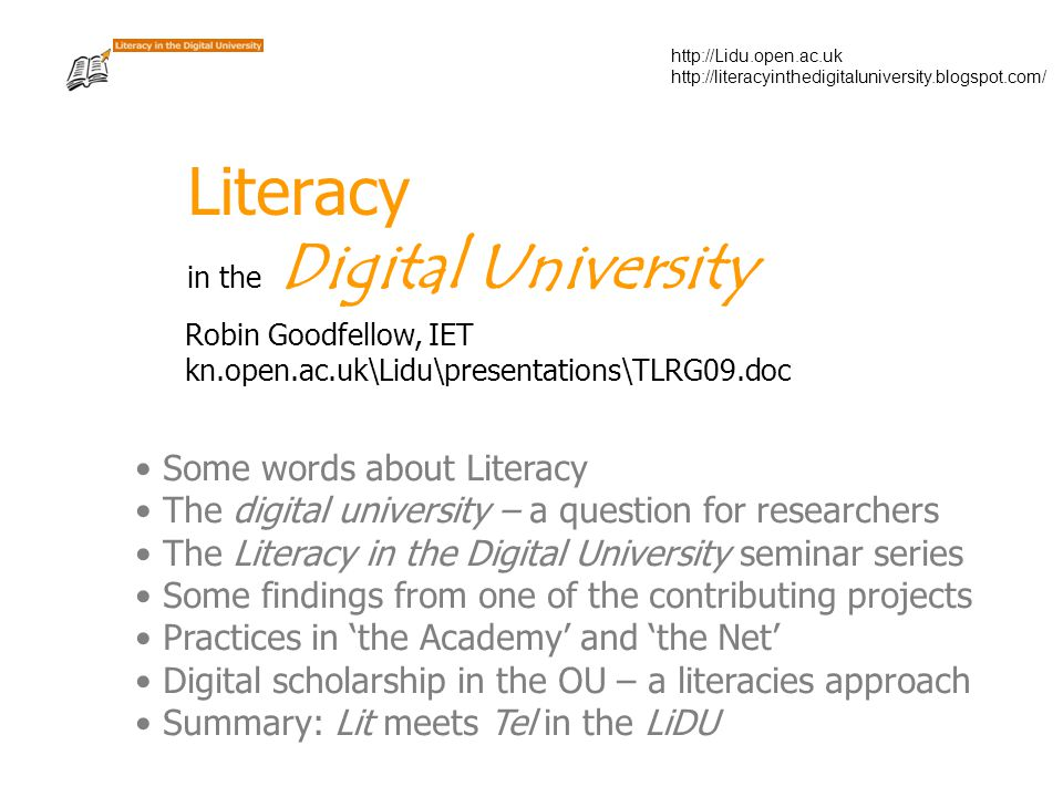 http://Lidu.open.ac.uk http://literacyinthedigitaluniversity.blogspot.com/ Literacy in the Digital University Robin Goodfellow, IET kn.open.ac.uk\Lidu\presentations\TLRG09.doc Some words about Literacy The digital university – a question for researchers The Literacy in the Digital University seminar series Some findings from one of the contributing projects Practices in 'the Academy' and 'the Net' Digital scholarship in the OU – a literacies approach Summary: Lit meets Tel in the LiDU