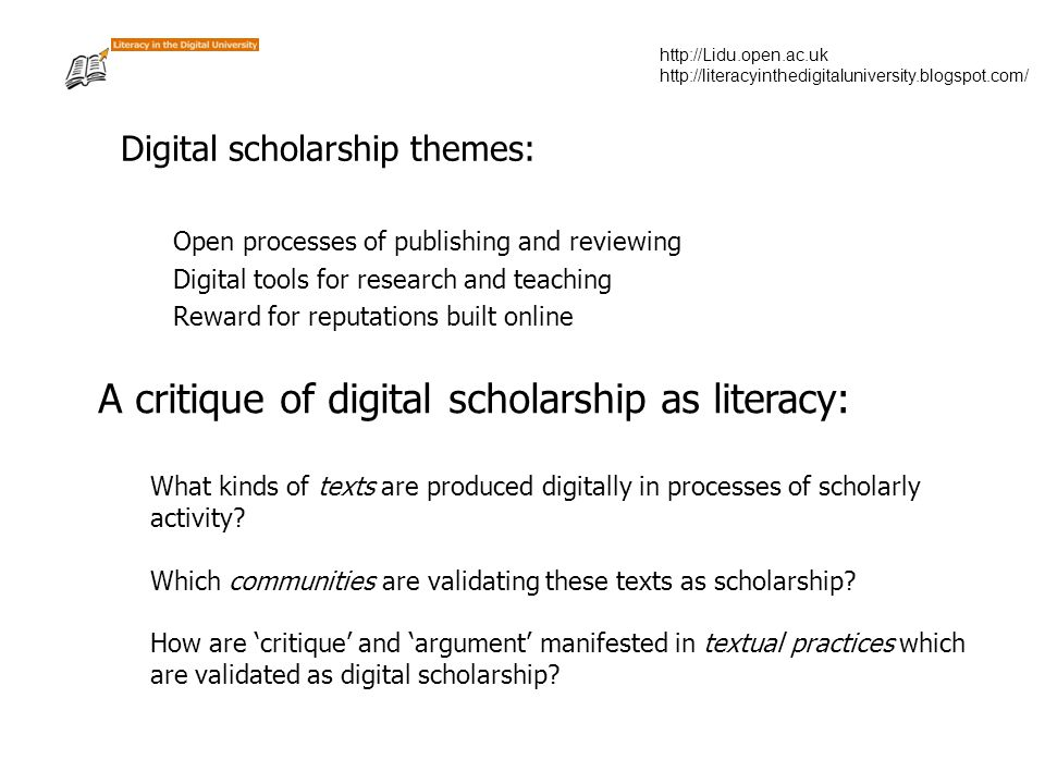 http://Lidu.open.ac.uk http://literacyinthedigitaluniversity.blogspot.com/ Digital scholarship themes: Open processes of publishing and reviewing Digital tools for research and teaching Reward for reputations built online A critique of digital scholarship as literacy: What kinds of texts are produced digitally in processes of scholarly activity.