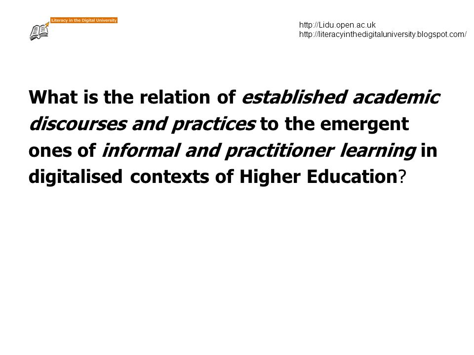 http://Lidu.open.ac.uk http://literacyinthedigitaluniversity.blogspot.com/ What is the relation of established academic discourses and practices to the emergent ones of informal and practitioner learning in digitalised contexts of Higher Education