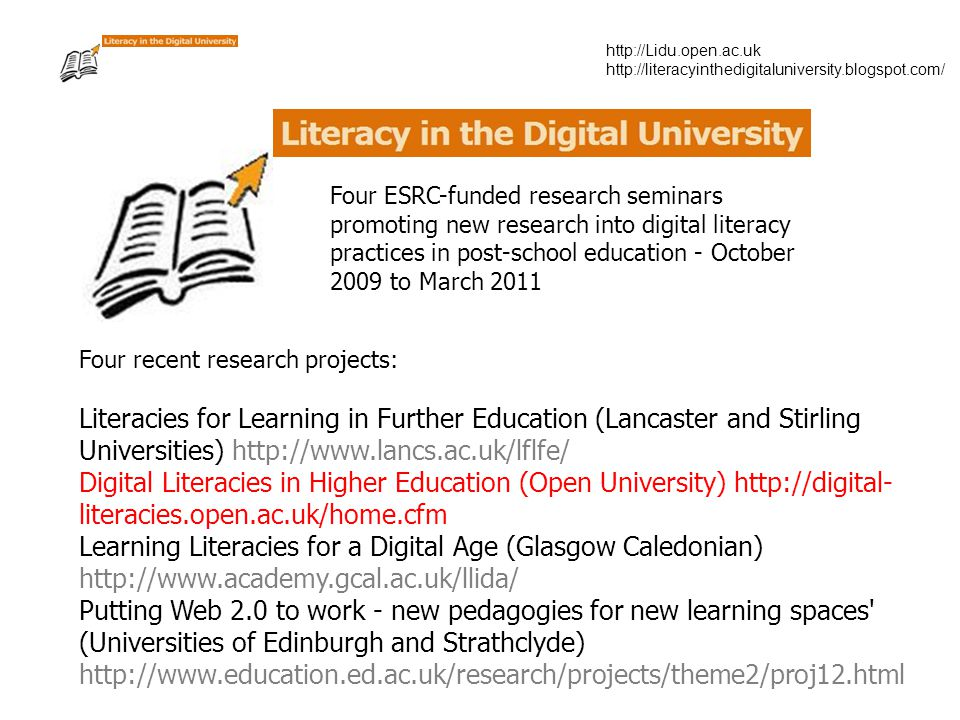 http://Lidu.open.ac.uk http://literacyinthedigitaluniversity.blogspot.com/ Four ESRC-funded research seminars promoting new research into digital literacy practices in post-school education - October 2009 to March 2011 Four recent research projects: Literacies for Learning in Further Education (Lancaster and Stirling Universities) http://www.lancs.ac.uk/lflfe/ Digital Literacies in Higher Education (Open University) http://digital- literacies.open.ac.uk/home.cfm Learning Literacies for a Digital Age (Glasgow Caledonian) http://www.academy.gcal.ac.uk/llida/ Putting Web 2.0 to work - new pedagogies for new learning spaces (Universities of Edinburgh and Strathclyde) http://www.education.ed.ac.uk/research/projects/theme2/proj12.html