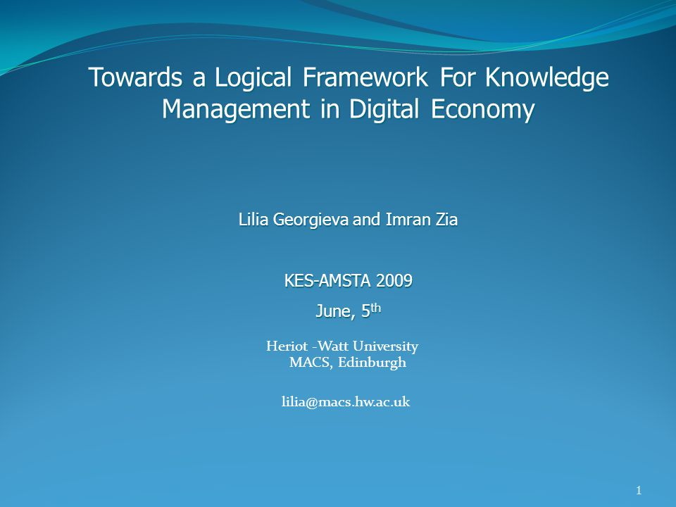 1 Heriot -Watt University MACS, Edinburgh lilia@macs.hw.ac.uk Towards a Logical Framework For Knowledge Management in Digital Economy Lilia Georgieva and Imran Zia KES-AMSTA 2009 June, 5 th